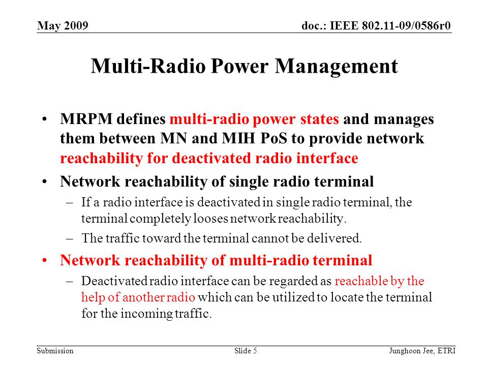 doc.: IEEE 802.11-09/0586r0 Submission May 2009 Junghoon Jee, ETRISlide 6 Multi-Radio Power Management (2) Multi-radio power states are managed in MIHF level –REACHABLE-DIRECTLY Activated and reachable –REACHABLE-INDIRECTLY (RI) Deactivated but reachable via another radio interface –NOT REACHABLE (NR) Deactivated and non-reachable MRPM –Manages multi-radio power states –Tracks the MN ' s currently accessible heterogeneous network coverage information –Activate/Deactivate MN ' s radio interface MN –Updates MIH PoS on the changed multi-radio power states