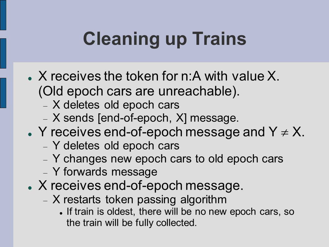 Cleaning up Trains X receives the token for n:A with value X. (Old epoch cars are unreachable).  X deletes old epoch cars  X sends [end-of-epoch, X]
