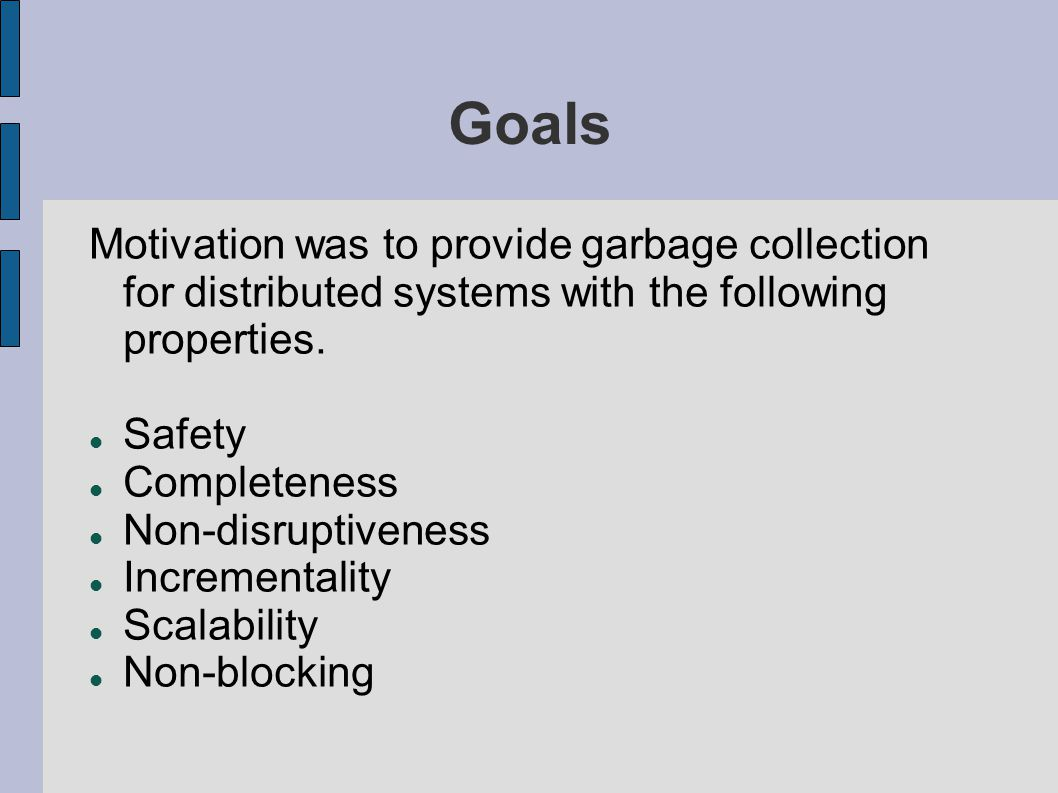Goals Motivation was to provide garbage collection for distributed systems with the following properties. Safety Completeness Non-disruptiveness Incre