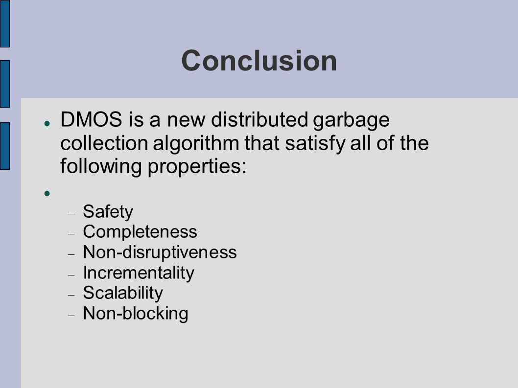 Conclusion DMOS is a new distributed garbage collection algorithm that satisfy all of the following properties:  Safety  Completeness  Non-disruptiveness  Incrementality  Scalability  Non-blocking