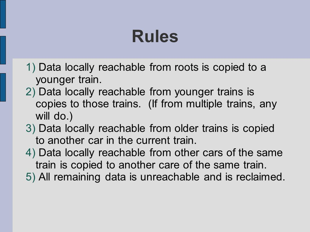 Rules 1) Data locally reachable from roots is copied to a younger train.