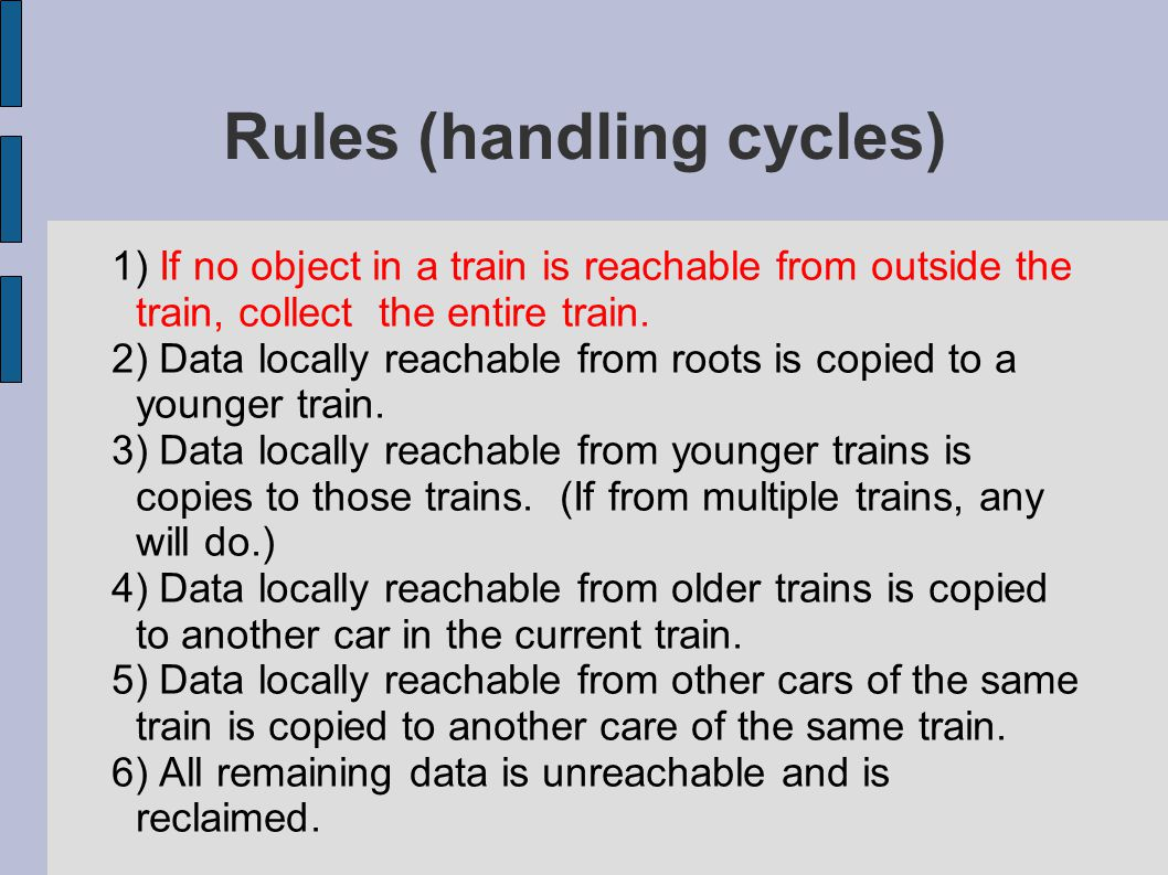 Rules (handling cycles)‏ 1) If no object in a train is reachable from outside the train, collect the entire train.