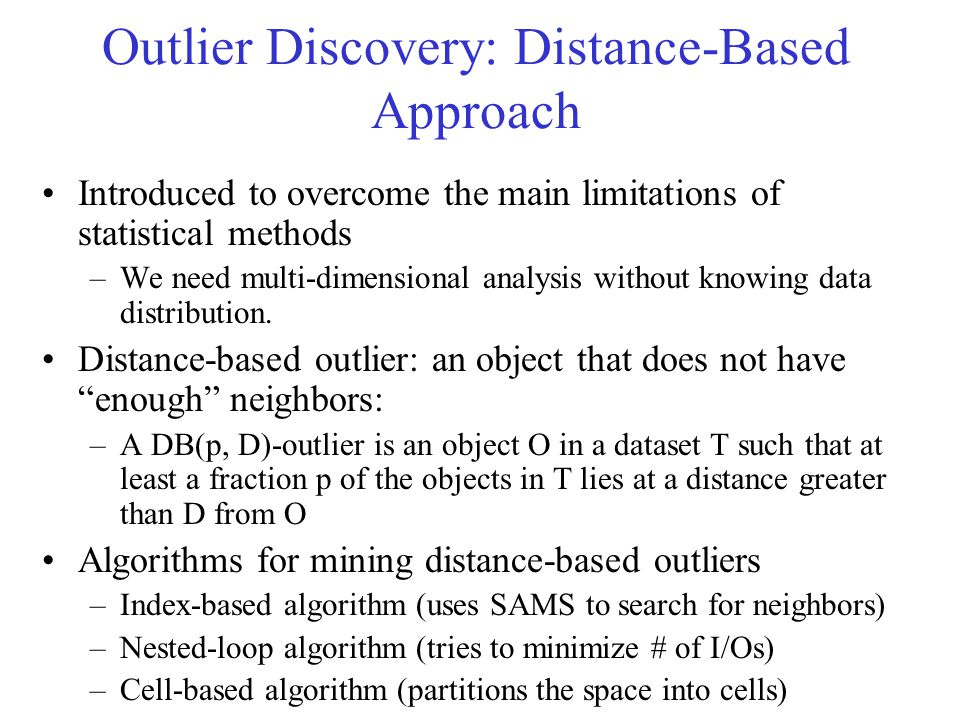 Density-Based Local Outlier Detection Distance-based outlier detection is based on global distance distribution Difficult to identify outliers if data is not uniformly distributed Ex.