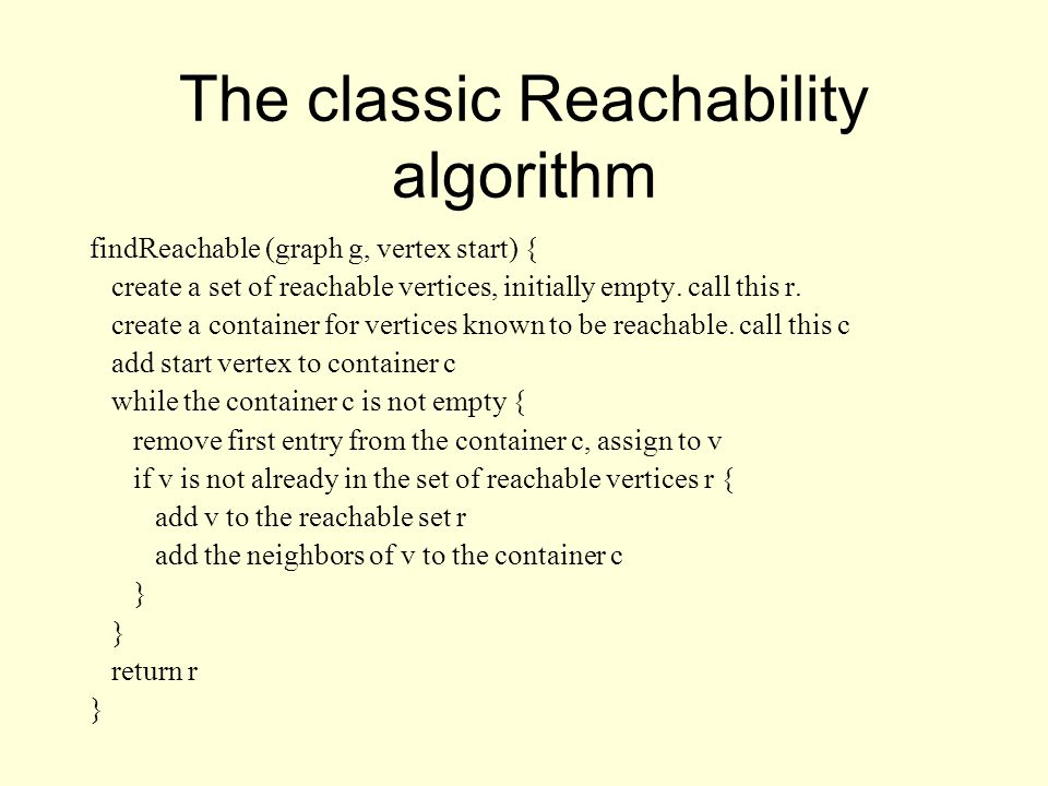 The classic Reachability algorithm findReachable (graph g, vertex start) { create a set of reachable vertices, initially empty.