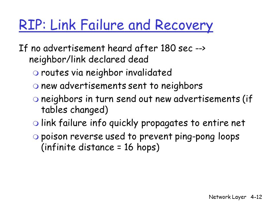 Network Layer4-12 RIP: Link Failure and Recovery If no advertisement heard after 180 sec --> neighbor/link declared dead m routes via neighbor invalid