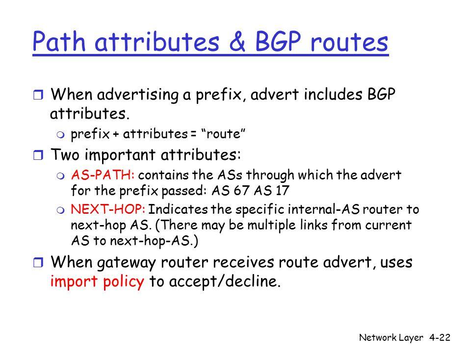 "Network Layer4-22 Path attributes & BGP routes r When advertising a prefix, advert includes BGP attributes. m prefix + attributes = ""route"" r Two impo"
