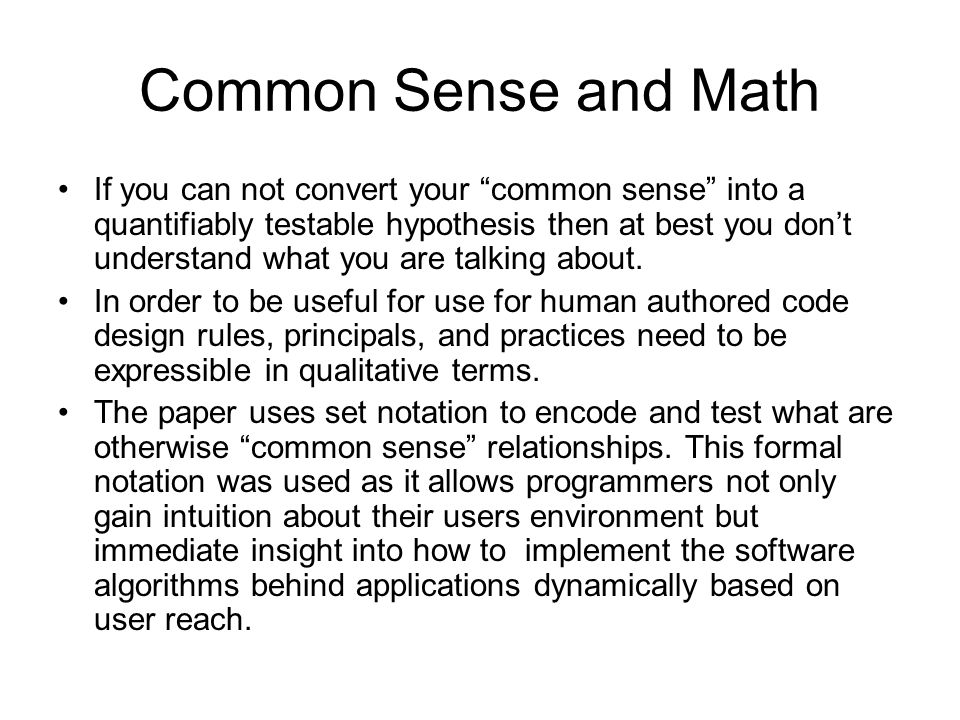 Common Sense and Math If you can not convert your common sense into a quantifiably testable hypothesis then at best you don't understand what you are talking about.