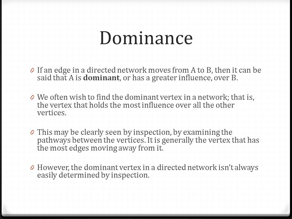 Dominance 0 If an edge in a directed network moves from A to B, then it can be said that A is dominant, or has a greater influence, over B.