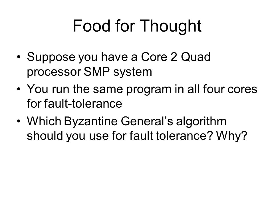 Food for Thought Suppose you have a Core 2 Quad processor SMP system You run the same program in all four cores for fault-tolerance Which Byzantine General's algorithm should you use for fault tolerance.