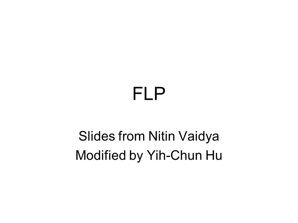 FLP Slides from Nitin Vaidya Modified by Yih-Chun Hu