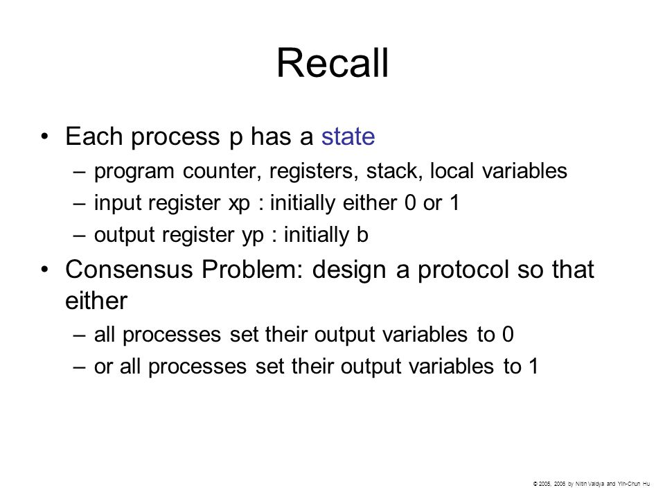 Recall Each process p has a state –program counter, registers, stack, local variables –input register xp : initially either 0 or 1 –output register yp : initially b Consensus Problem: design a protocol so that either –all processes set their output variables to 0 –or all processes set their output variables to 1 © 2005, 2006 by Nitin Vaidya and Yih-Chun Hu
