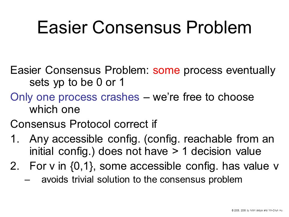 Easier Consensus Problem Easier Consensus Problem: some process eventually sets yp to be 0 or 1 Only one process crashes – we're free to choose which one Consensus Protocol correct if 1.Any accessible config.