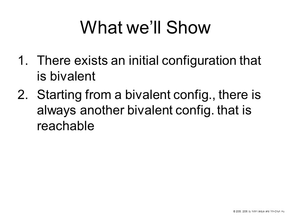 What we'll Show 1.There exists an initial configuration that is bivalent 2.Starting from a bivalent config., there is always another bivalent config.