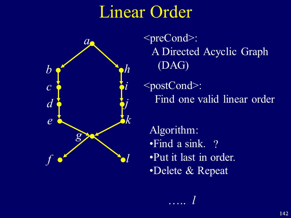 142 Linear Order a b h c i d j e k f l g : A Directed Acyclic Graph (DAG) : Find one valid linear order ….. l Algorithm: Find a sink. Put it last in o