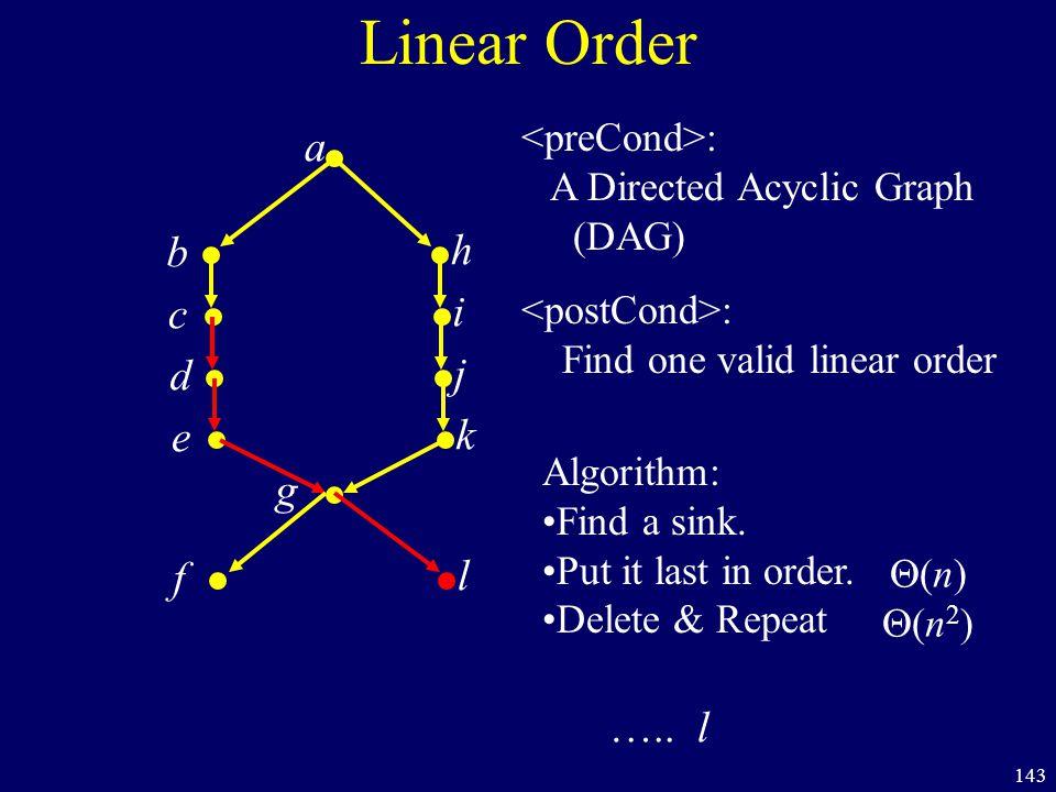143 Linear Order a b h c i d j e k f l g : A Directed Acyclic Graph (DAG) : Find one valid linear order (n)(n2)(n)(n2) Algorithm: Find a sink.