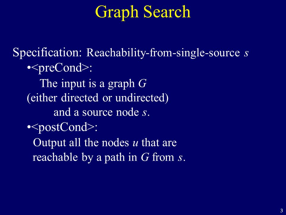 3 Graph Search Specification: Reachability-from-single-source s : The input is a graph G (either directed or undirected) and a source node s. : Output
