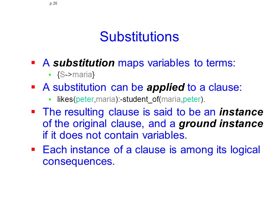 Substitutions  A substitution maps variables to terms: {S->maria}  A substitution can be applied to a clause: likes(peter,maria):-student_of(maria,peter).