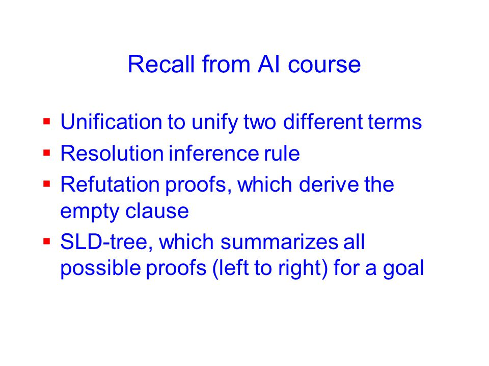 Recall from AI course  Unification to unify two different terms  Resolution inference rule  Refutation proofs, which derive the empty clause  SLD-tree, which summarizes all possible proofs (left to right) for a goal