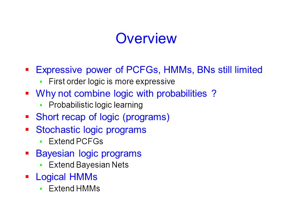 Overview  Expressive power of PCFGs, HMMs, BNs still limited First order logic is more expressive  Why not combine logic with probabilities ? Probab