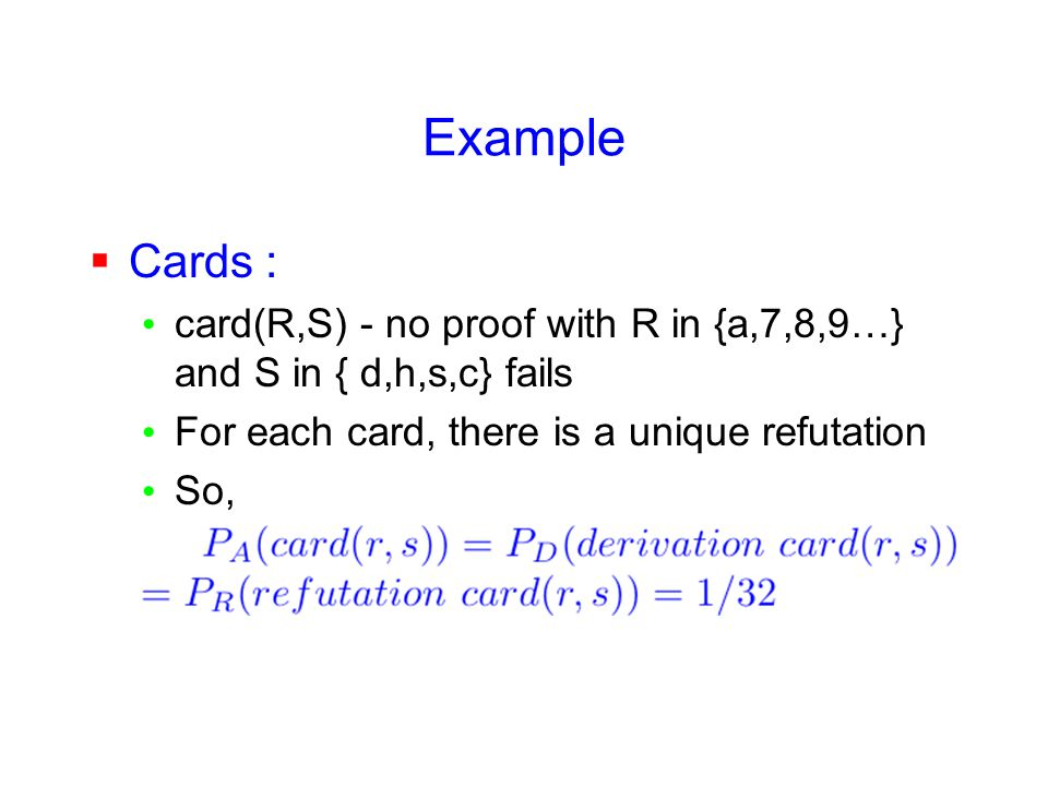 Example  Cards : card(R,S) - no proof with R in {a,7,8,9…} and S in { d,h,s,c} fails For each card, there is a unique refutation So,