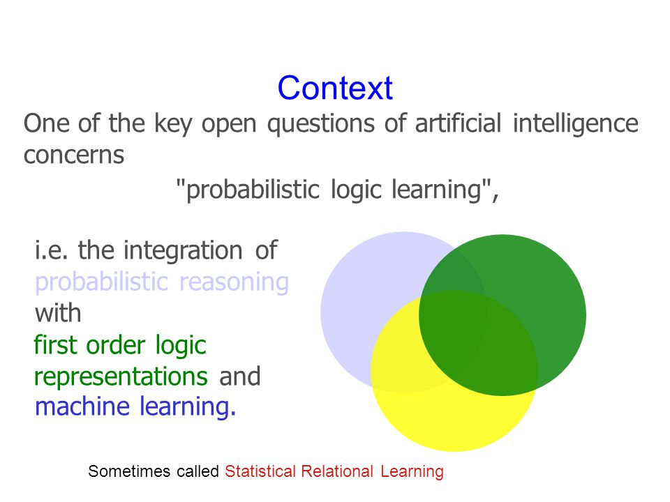 Context One of the key open questions of artificial intelligence concerns probabilistic logic learning , i.e.