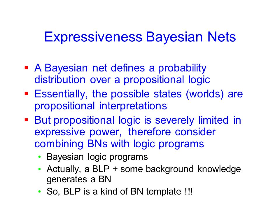 Expressiveness Bayesian Nets  A Bayesian net defines a probability distribution over a propositional logic  Essentially, the possible states (worlds) are propositional interpretations  But propositional logic is severely limited in expressive power, therefore consider combining BNs with logic programs Bayesian logic programs Actually, a BLP + some background knowledge generates a BN So, BLP is a kind of BN template !!!
