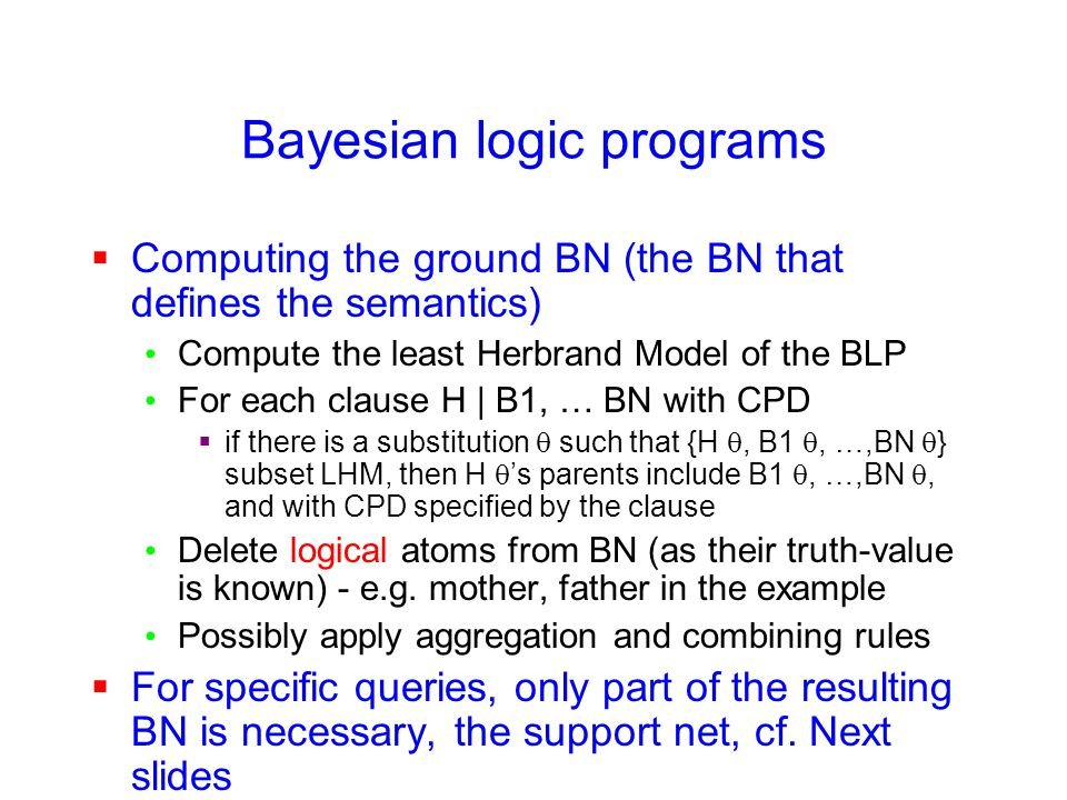 Bayesian logic programs  Computing the ground BN (the BN that defines the semantics) Compute the least Herbrand Model of the BLP For each clause H | B1, … BN with CPD  if there is a substitution  such that {H , B1 , …,BN  } subset LHM, then H  's parents include B1 , …,BN , and with CPD specified by the clause Delete logical atoms from BN (as their truth-value is known) - e.g.