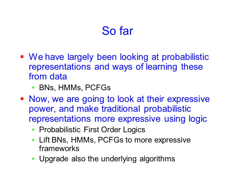 So far  We have largely been looking at probabilistic representations and ways of learning these from data BNs, HMMs, PCFGs  Now, we are going to look at their expressive power, and make traditional probabilistic representations more expressive using logic Probabilistic First Order Logics Lift BNs, HMMs, PCFGs to more expressive frameworks Upgrade also the underlying algorithms
