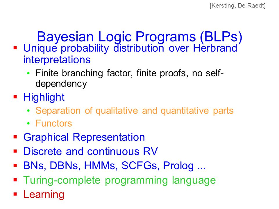 Bayesian Logic Programs (BLPs)  Unique probability distribution over Herbrand interpretations Finite branching factor, finite proofs, no self- dependency  Highlight Separation of qualitative and quantitative parts Functors  Graphical Representation  Discrete and continuous RV  BNs, DBNs, HMMs, SCFGs, Prolog...