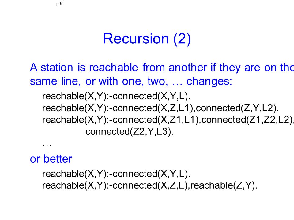 p.8 Recursion (2) A station is reachable from another if they are on the same line, or with one, two, … changes: reachable(X,Y):-connected(X,Y,L). rea