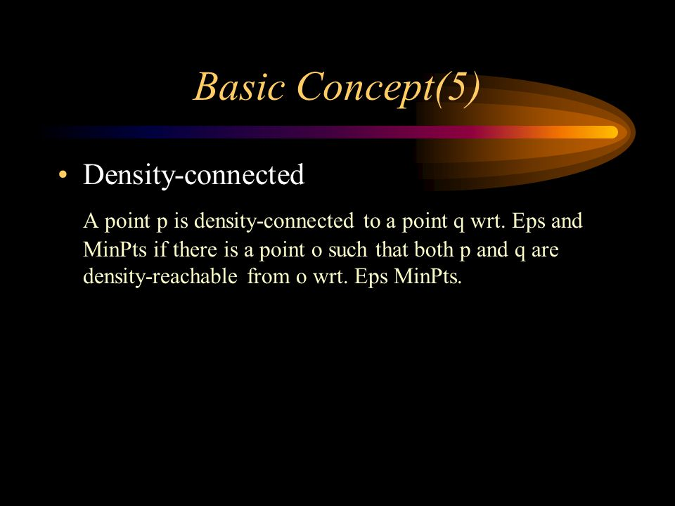 Basic Concept(5) Density-connected A point p is density-connected to a point q wrt.