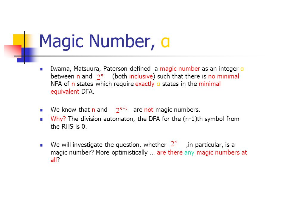 Magic Number, α Iwama, Matsuura, Paterson defined a magic number as an integer α between n and (both inclusive) such that there is no minimal NFA of n states which require exactly α states in the minimal equivalent DFA.