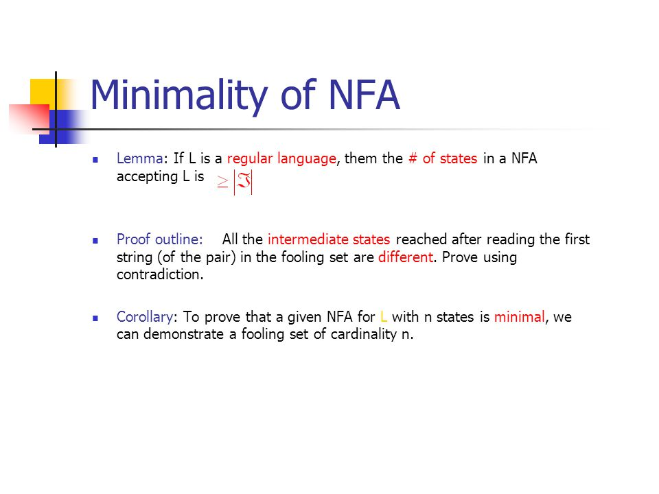Minimality of NFA Lemma: If L is a regular language, them the # of states in a NFA accepting L is Proof outline: All the intermediate states reached after reading the first string (of the pair) in the fooling set are different.