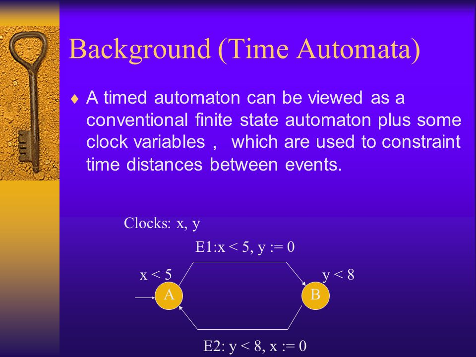 Background (Time Automata)  A timed automaton can be viewed as a conventional finite state automaton plus some clock variables , which are used to constraint time distances between events.