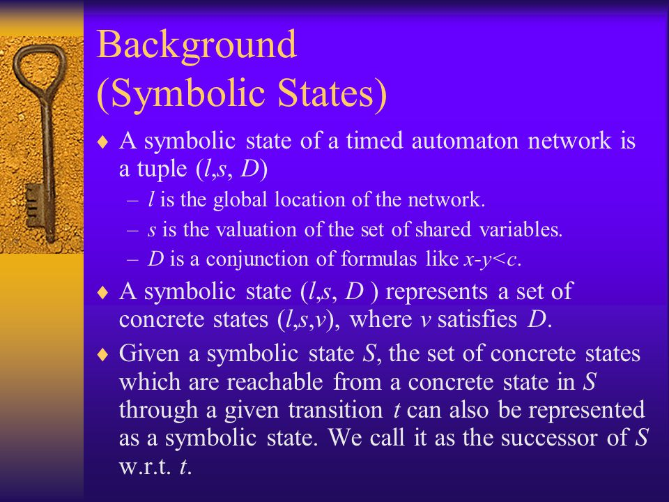 Background (Symbolic States)  A symbolic state of a timed automaton network is a tuple (l,s, D) –l is the global location of the network.