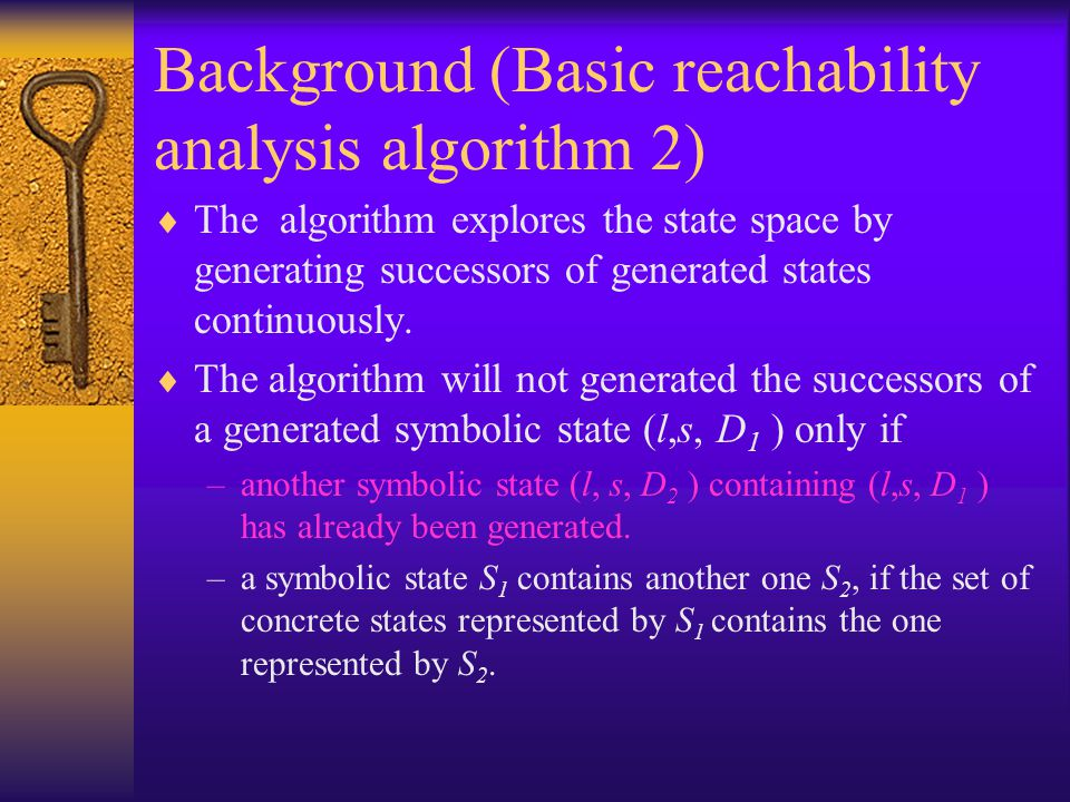 Background (Basic reachability analysis algorithm 2)  The algorithm explores the state space by generating successors of generated states continuously.
