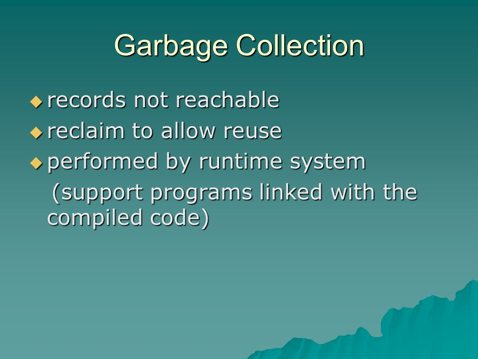 Garbage Collection  records not reachable  reclaim to allow reuse  performed by runtime system (support programs linked with the compiled code) (support programs linked with the compiled code)
