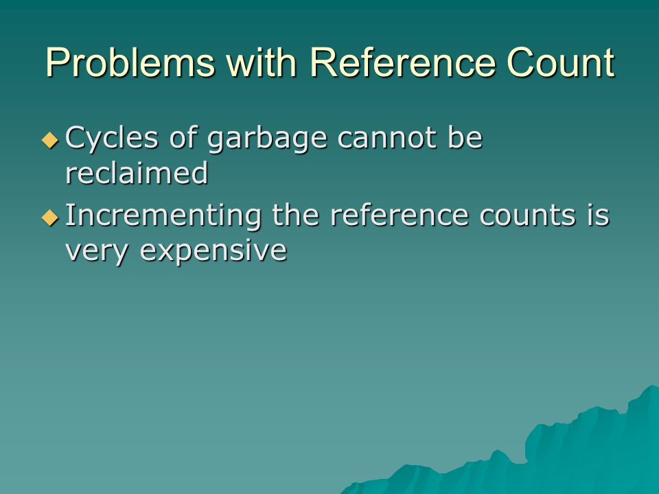 Problems with Reference Count  Cycles of garbage cannot be reclaimed  Incrementing the reference counts is very expensive