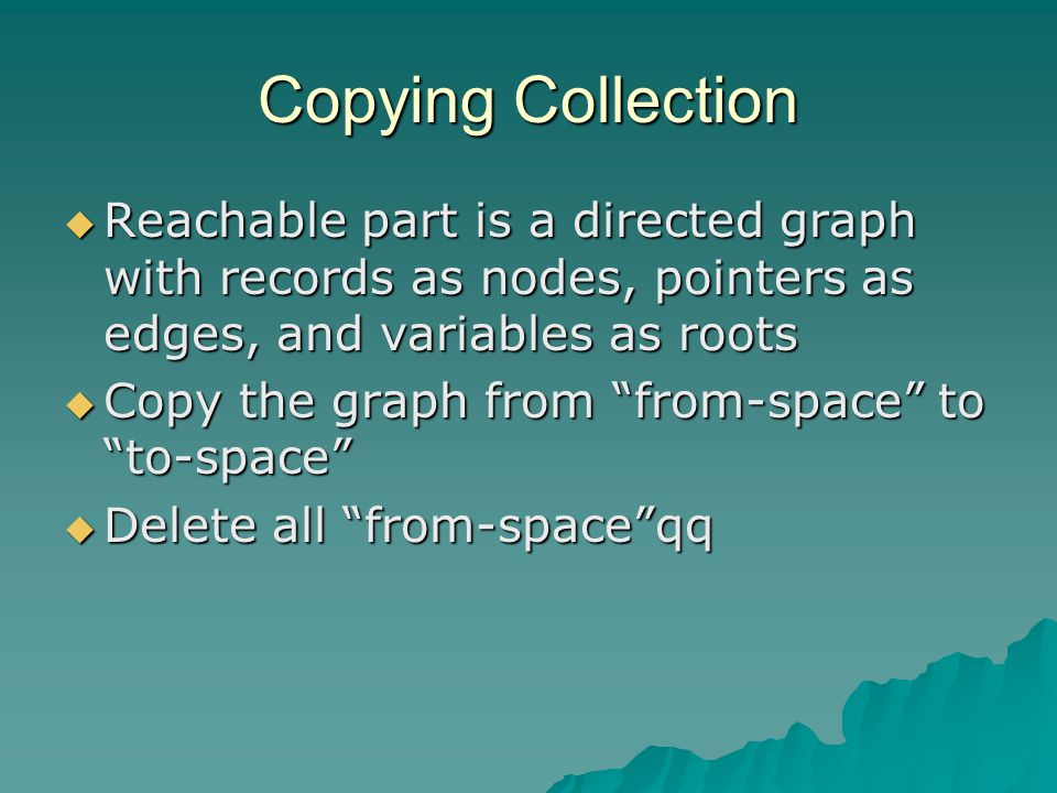 Copying Collection  Reachable part is a directed graph with records as nodes, pointers as edges, and variables as roots  Copy the graph from from-space to to-space  Delete all from-space qq