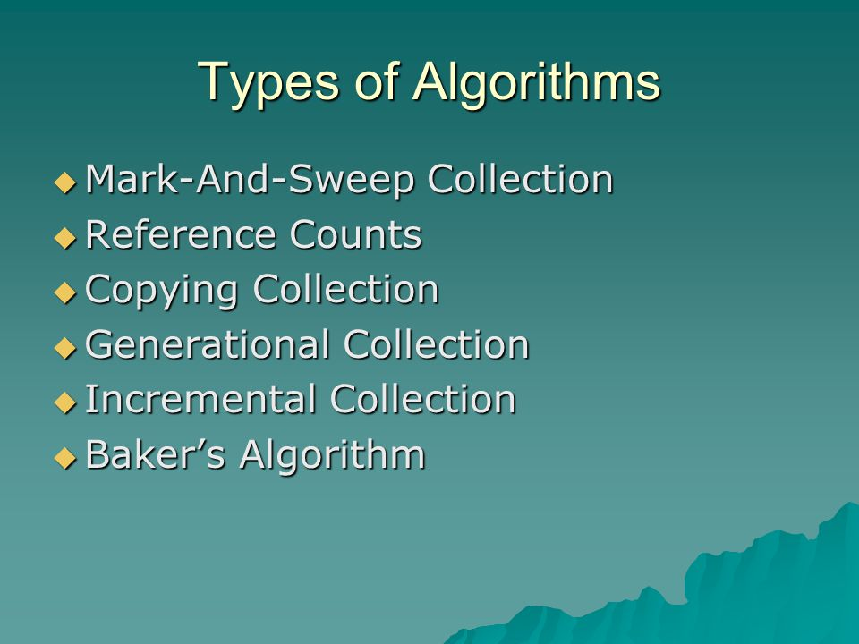 Types of Algorithms  Mark-And-Sweep Collection  Reference Counts  Copying Collection  Generational Collection  Incremental Collection  Baker's Algorithm