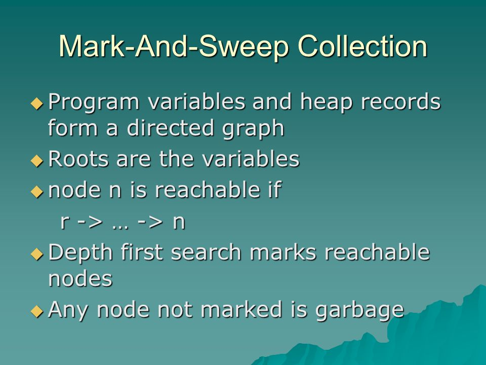 Mark-And-Sweep Collection  Program variables and heap records form a directed graph  Roots are the variables  node n is reachable if r -> … -> n r -> … -> n  Depth first search marks reachable nodes  Any node not marked is garbage