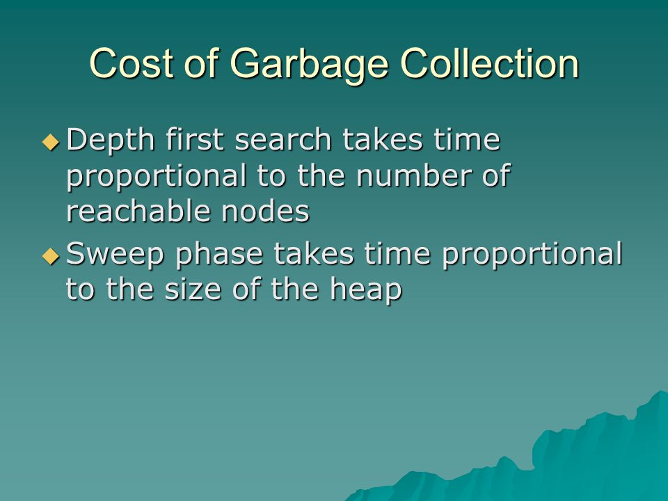 Cost of Garbage Collection  Depth first search takes time proportional to the number of reachable nodes  Sweep phase takes time proportional to the size of the heap