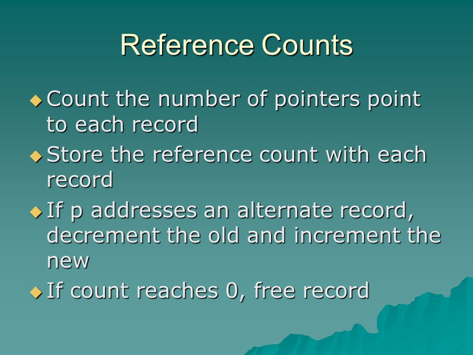 Reference Counts  Count the number of pointers point to each record  Store the reference count with each record  If p addresses an alternate record, decrement the old and increment the new  If count reaches 0, free record
