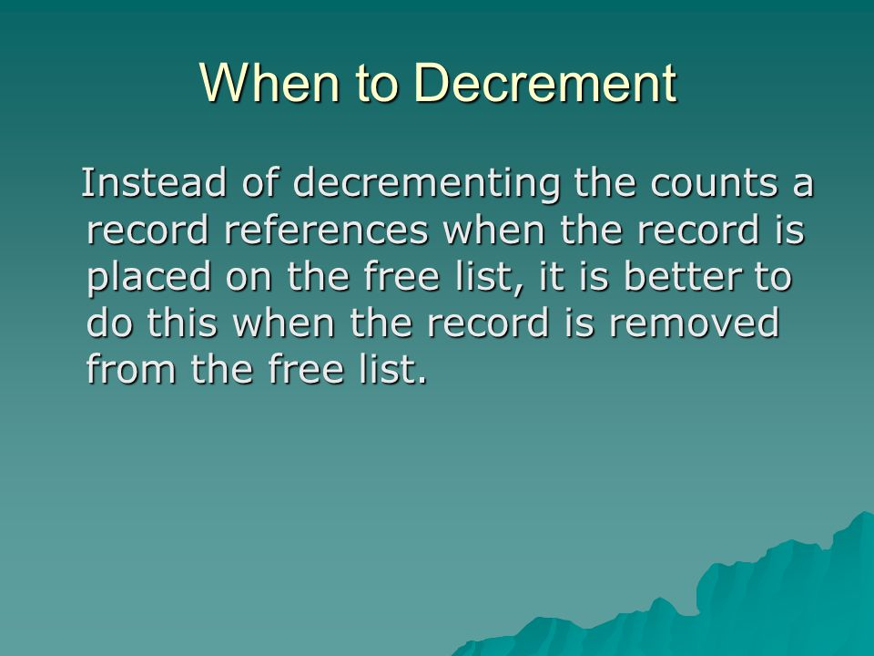 When to Decrement Instead of decrementing the counts a record references when the record is placed on the free list, it is better to do this when the record is removed from the free list.
