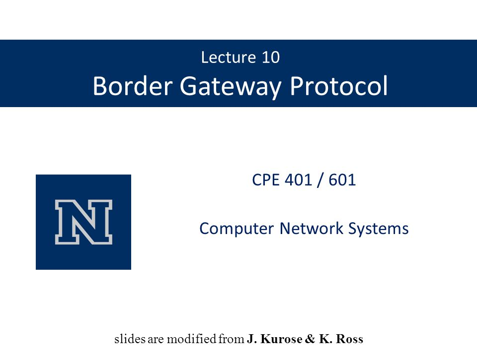 Lecture 10 Border Gateway Protocol CPE 401 / 601 Computer Network Systems slides are modified from Dave Hollinger slides are modified from J. Kurose &