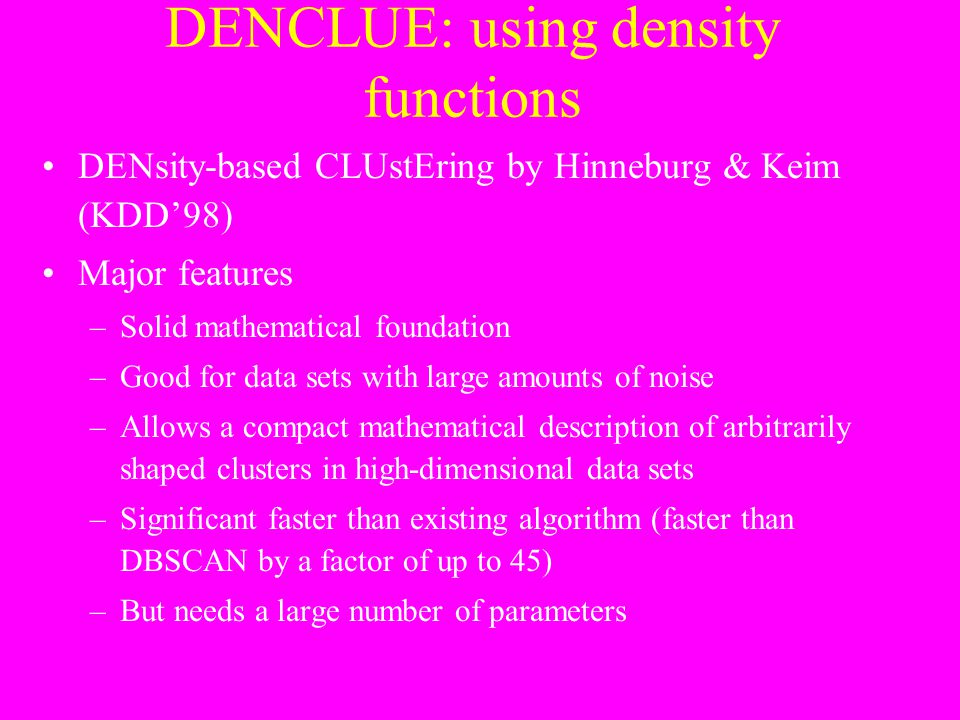 DENCLUE: using density functions DENsity-based CLUstEring by Hinneburg & Keim (KDD'98) Major features –Solid mathematical foundation –Good for data se