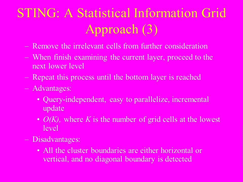 STING: A Statistical Information Grid Approach (3) –Remove the irrelevant cells from further consideration –When finish examining the current layer, p