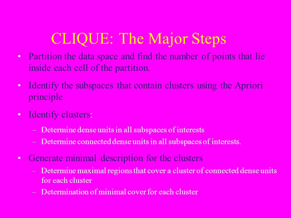 CLIQUE: The Major Steps Partition the data space and find the number of points that lie inside each cell of the partition. Identify the subspaces that