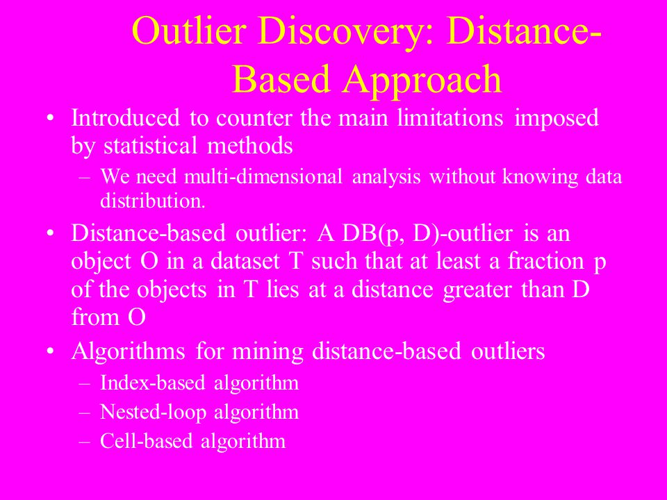 Outlier Discovery: Distance- Based Approach Introduced to counter the main limitations imposed by statistical methods –We need multi-dimensional analy