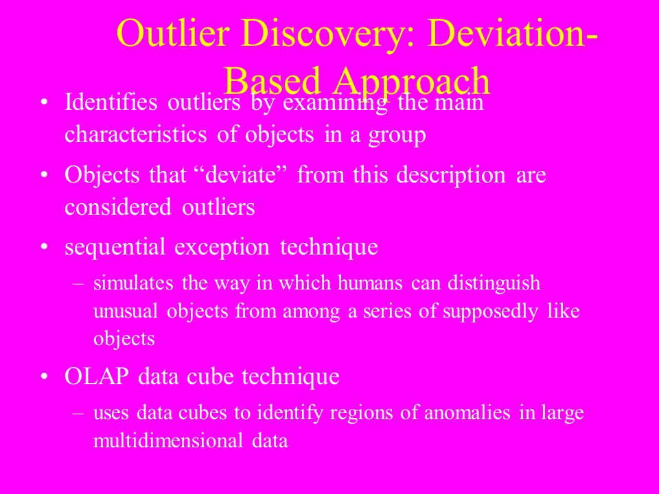 "Outlier Discovery: Deviation- Based Approach Identifies outliers by examining the main characteristics of objects in a group Objects that ""deviate"" fr"
